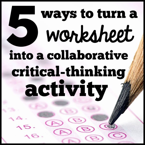 Critical Thinking Skills Worksheet Awesome 5 Ways to Turn A Worksheet Into A Collaborative Critical